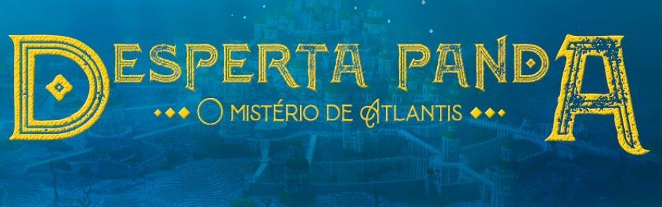 DESPERTA PANDA -  O Mistério de Atlantis