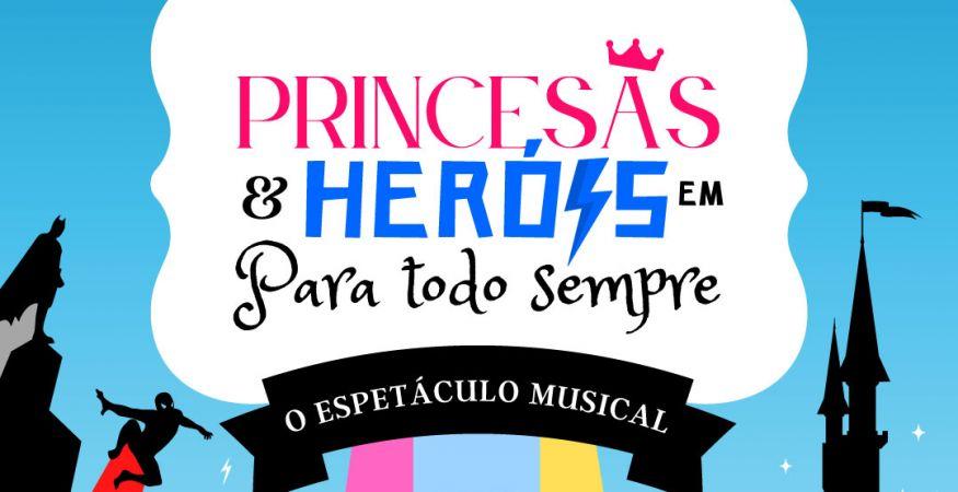 """Princesas & Herois em """" Para Todo Sempre"""" - O Espetáculo Musical - 20h00"""