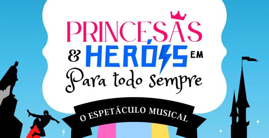 """Princesas & Herois em """" Para Todo Sempre"""" - O Espetáculo Musical - 14h00"""